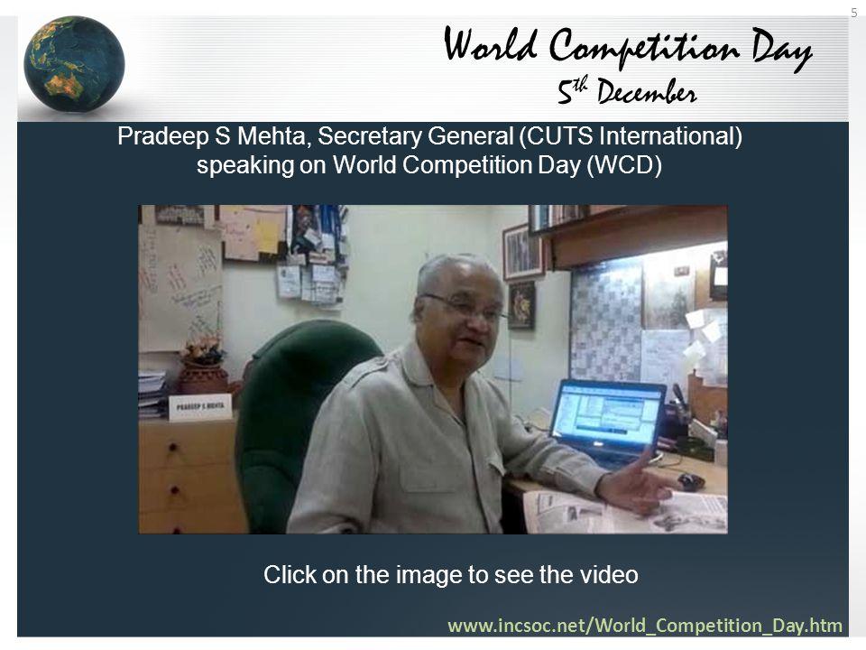 World Competition Day 5 th December Pradeep S Mehta, Secretary General (CUTS International) speaking on World Competition Day (WCD) www.incsoc.net/World_Competition_Day.htm 5 Click on the image to see the video
