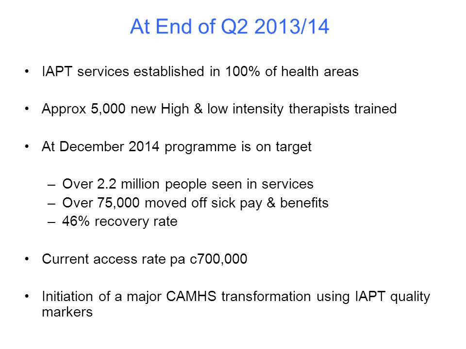 At End of Q2 2013/14 IAPT services established in 100% of health areas Approx 5,000 new High & low intensity therapists trained At December 2014 programme is on target –Over 2.2 million people seen in services –Over 75,000 moved off sick pay & benefits –46% recovery rate Current access rate pa c700,000 Initiation of a major CAMHS transformation using IAPT quality markers