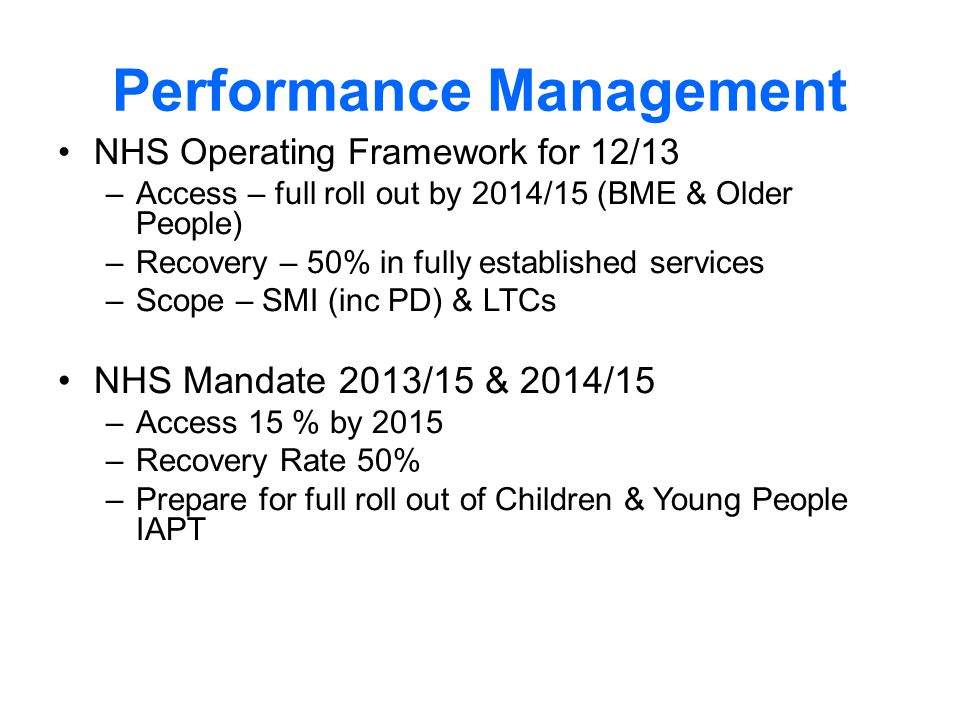 Performance Management NHS Operating Framework for 12/13 –Access – full roll out by 2014/15 (BME & Older People) –Recovery – 50% in fully established