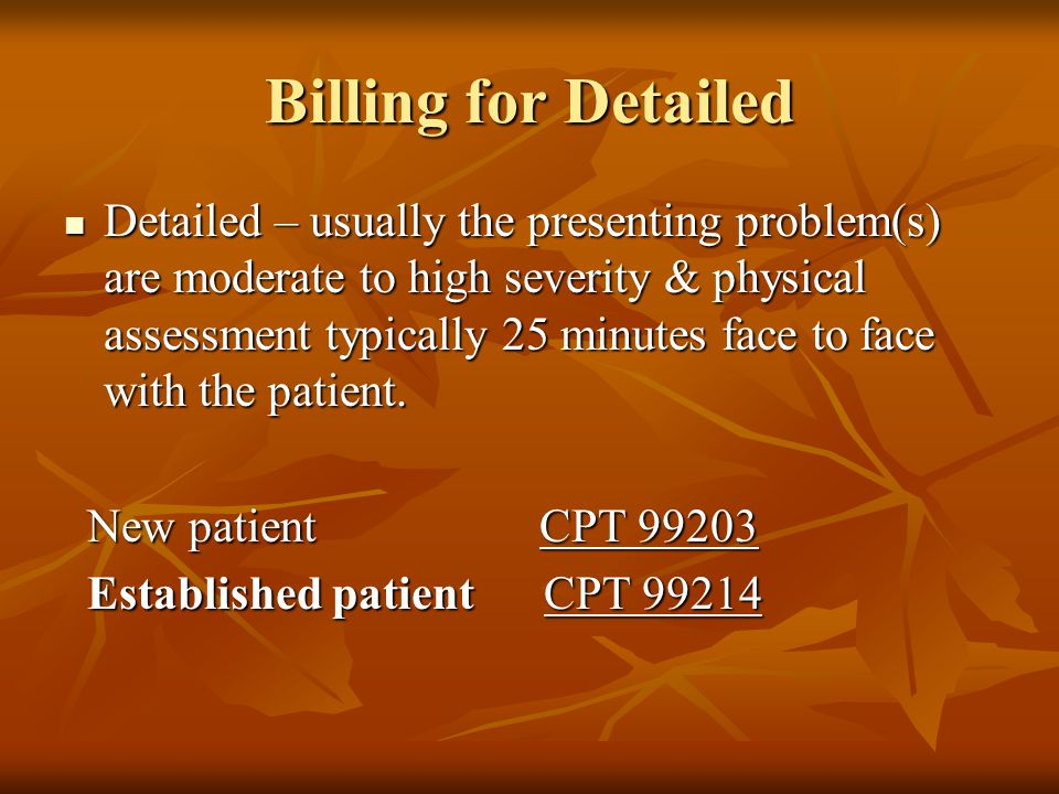 Billing for Detailed Detailed – usually the presenting problem(s) are moderate to high severity & physical assessment typically 25 minutes face to fac