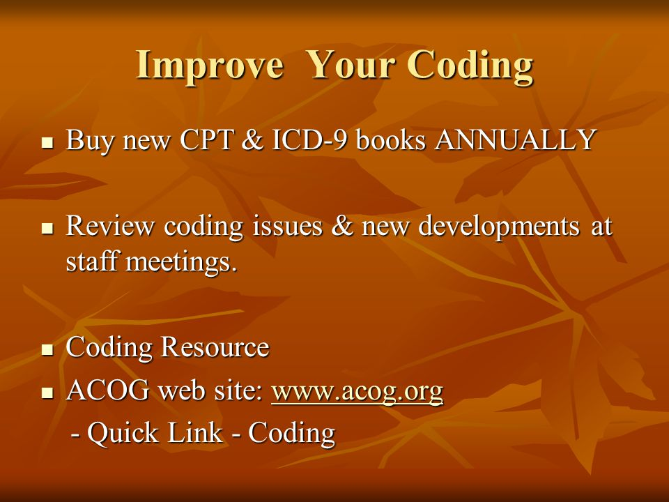 Improve Your Coding Buy new CPT & ICD-9 books ANNUALLY Buy new CPT & ICD-9 books ANNUALLY Review coding issues & new developments at staff meetings.