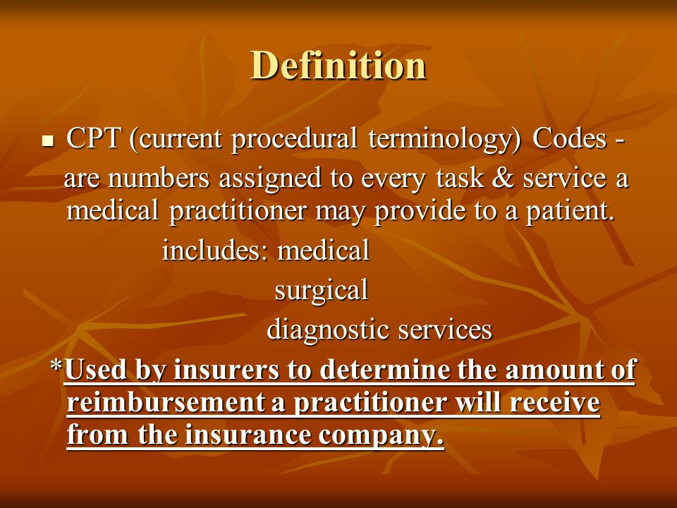 Definition CPT (current procedural terminology) Codes - CPT (current procedural terminology) Codes - are numbers assigned to every task & service a medical practitioner may provide to a patient.