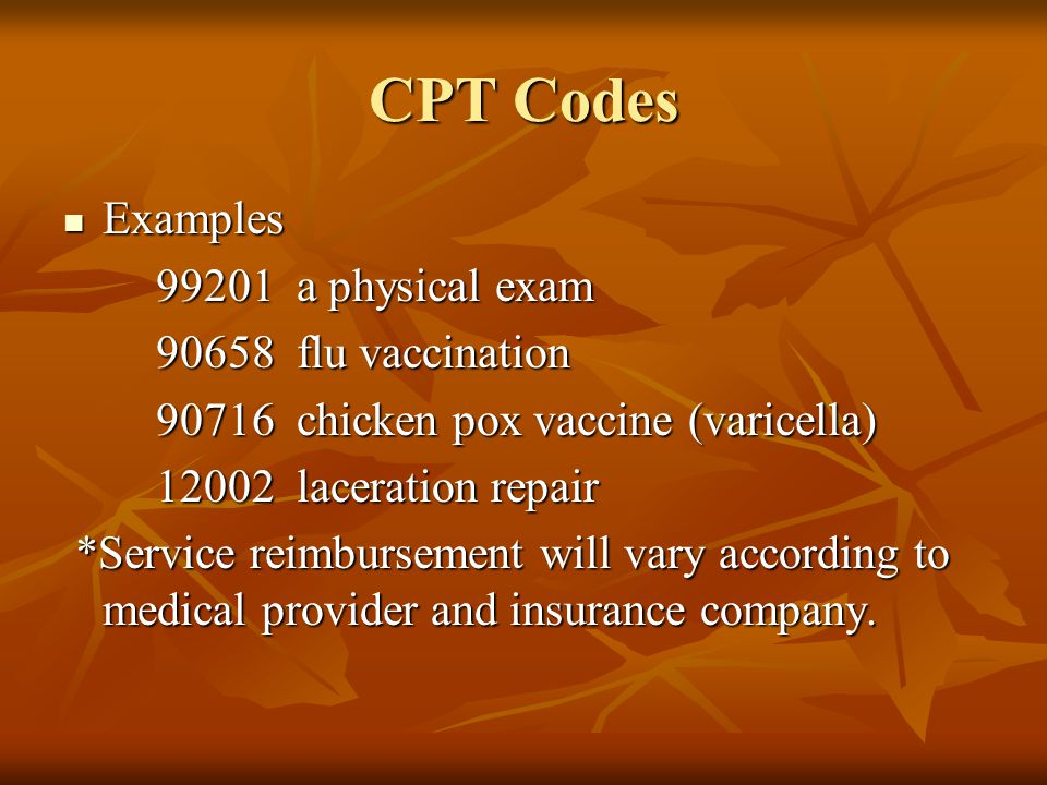 CPT Codes Examples Examples 99201 a physical exam 99201 a physical exam 90658 flu vaccination 90658 flu vaccination 90716 chicken pox vaccine (varicel