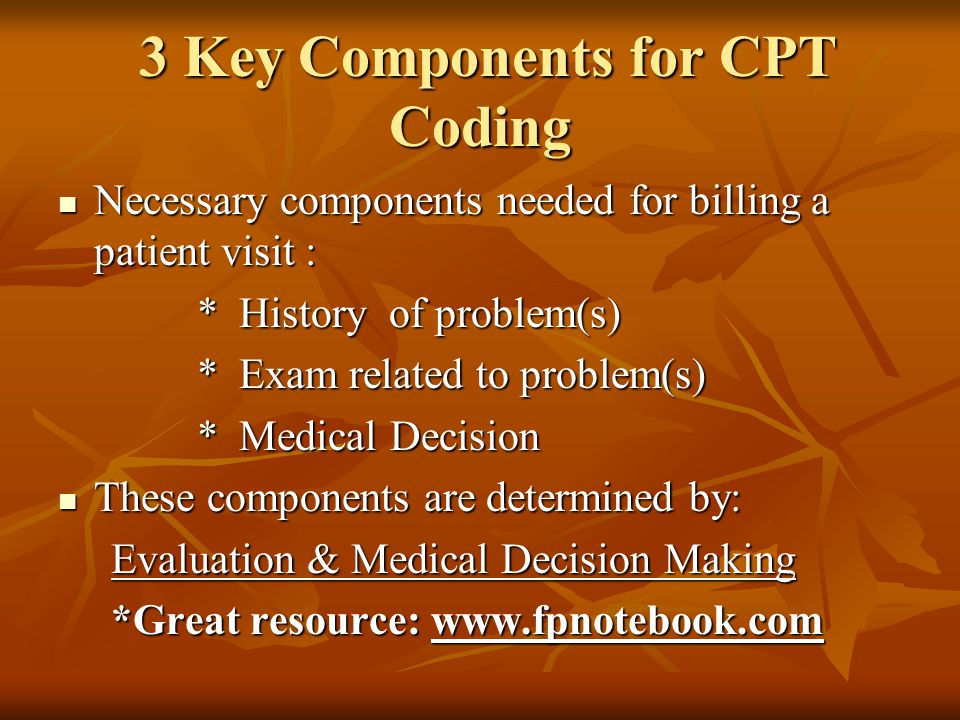 3 Key Components for CPT Coding 3 Key Components for CPT Coding Necessary components needed for billing a patient visit : Necessary components needed for billing a patient visit : * History of problem(s) * History of problem(s) * Exam related to problem(s) * Exam related to problem(s) * Medical Decision * Medical Decision These components are determined by: These components are determined by: Evaluation & Medical Decision Making Evaluation & Medical Decision Making *Great resource: www.fpnotebook.com *Great resource: www.fpnotebook.com