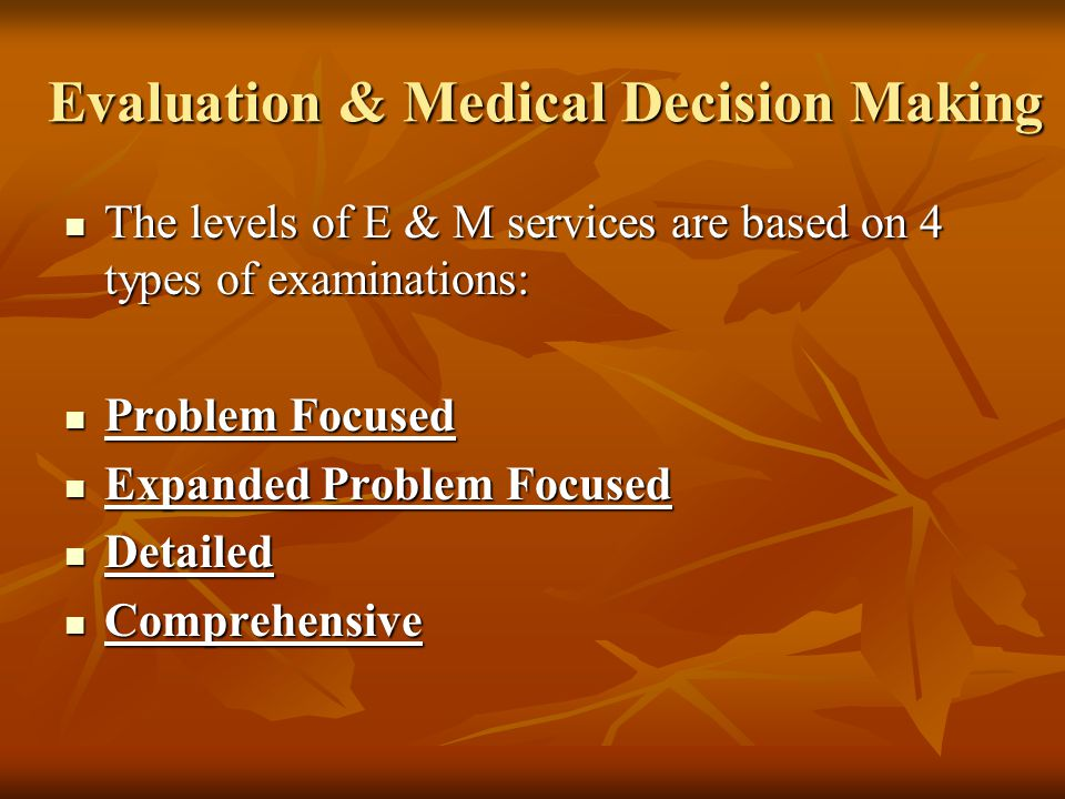 Evaluation & Medical Decision Making The levels of E & M services are based on 4 types of examinations: The levels of E & M services are based on 4 ty