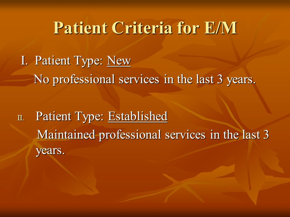 Patient Criteria for E/M I. Patient Type: New I. Patient Type: New No professional services in the last 3 years. No professional services in the last