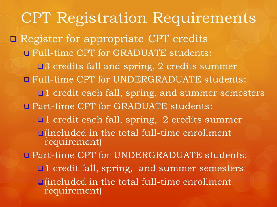 Register for appropriate CPT credits  Full-time CPT for GRADUATE students:  3 credits fall and spring, 2 credits summer  Full-time CPT for UNDERG