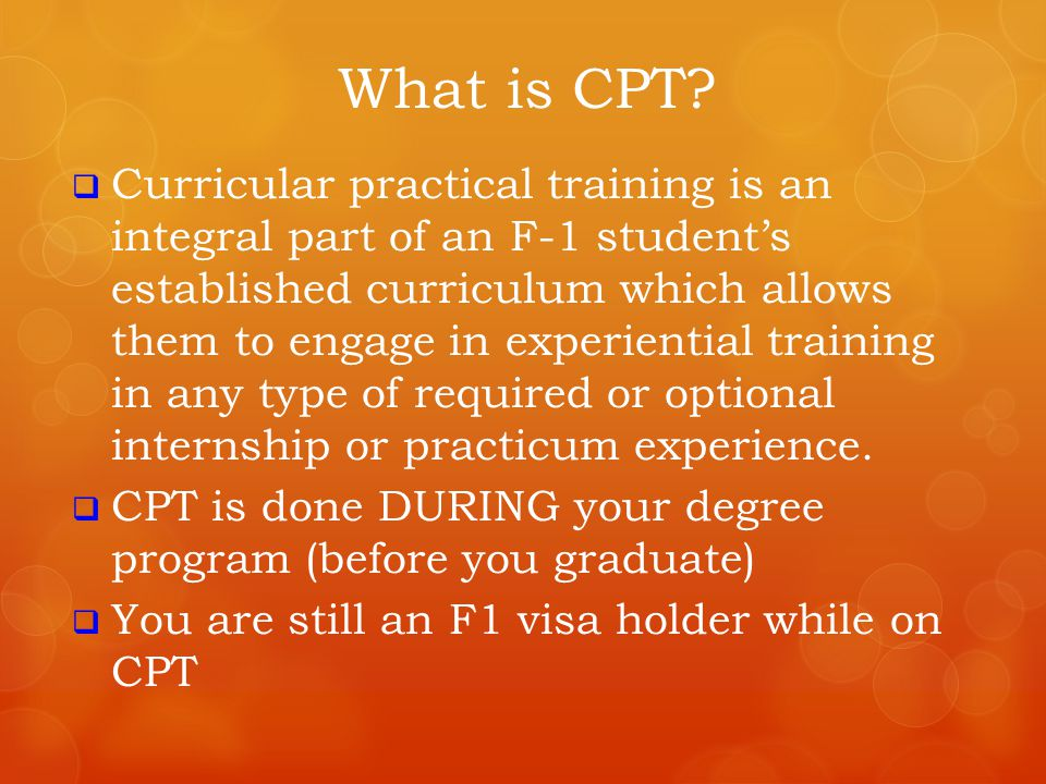 Eligibility for CPT  To be eligible, you must have:  Been enrolled as a full time (12 credits undergrad, 9 credits grad) student for at least one full academic year of study (fall and spring semesters only*)  Maintained legal immigration student status  Be enrolled accordingly for CPT internship credits  Been formally offered and accepted an internship *summer semesters are considered vacation time for international students and do NOT count toward full academic year of study.