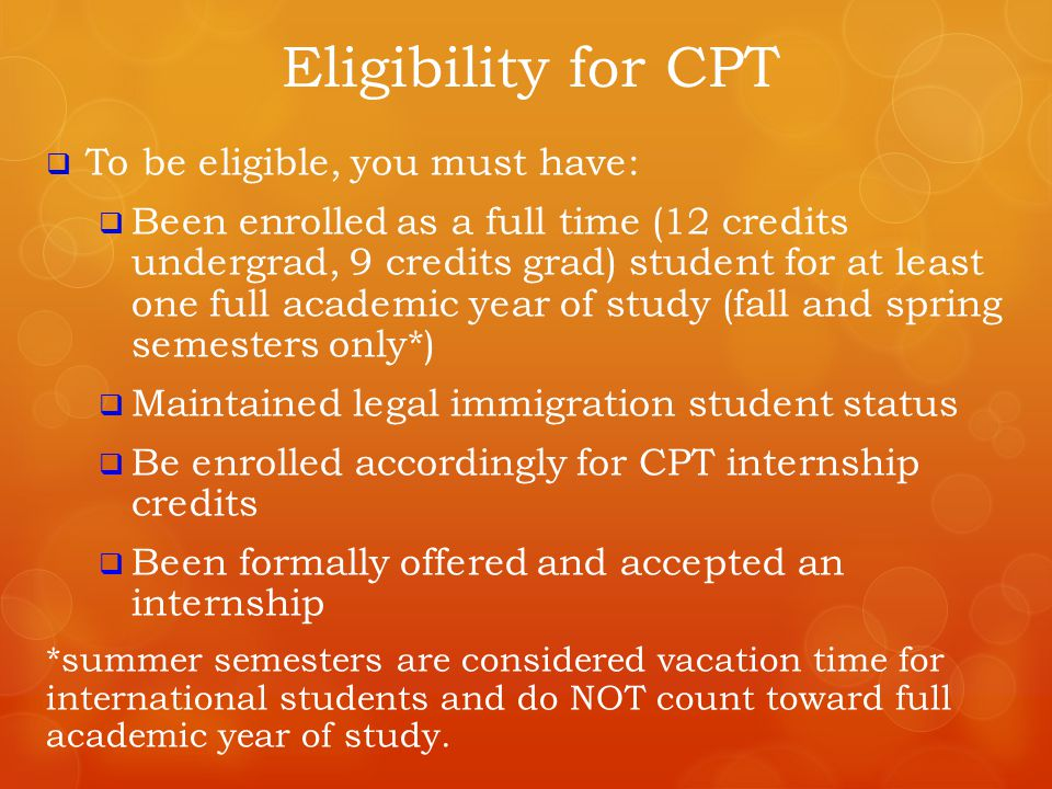 CPT Regulations  CPT must be:  An integral part of established curriculum  Required of all students, or  Optional for specific course or curriculum track  An official internship or practicum experience – meaning your department must be willing to assign credits in order for your ISA to authorize the CPT  DURING your degree program (BEFORE graduation; you cannot extend your academic stay for CPT, unless your department REQUIRES the CPT at the end of your coursework)