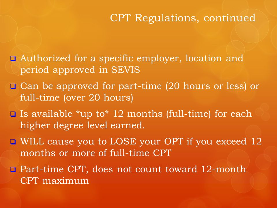  You are allowed to do CPT for *up to* one year, but  It will only be authorized per semester  You MUST be registered accordingly before it can be authorized  You cannot be enrolled full-time and be on full-time CPT  This means that if you are on full-time CPT, you can only enroll in a maximum of :  UNDERGRADS  4 credits or less, including CPT credits [ 1 CPT (required), 3 Online/EDGE (optional)]  GRADS  6 credits or less, including CPT credits [3 CPT (required), 3 Online/EDGE (optional)] CPT Limitations