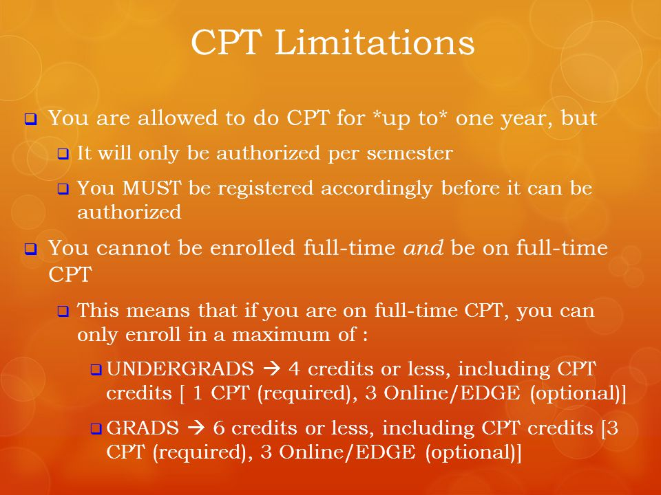  You are allowed to do CPT for *up to* one year, but  It will only be authorized per semester  You MUST be registered accordingly before it can be