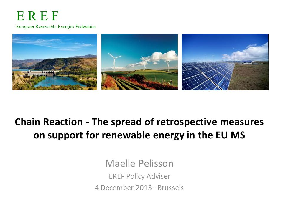 E R E F European Renewable Energies Federation Chain Reaction ‐ The spread of retrospective measures on support for renewable energy in the EU MS Maelle Pelisson EREF Policy Adviser 4 December 2013 - Brussels