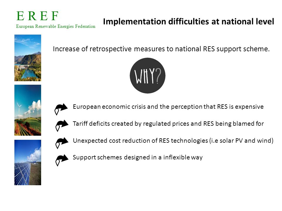E R E F European Renewable Energies Federation Chain reaction: retrospective, retroactive changes and moratorium in Europe Retrospective Retroactive Moratorium Investors confidence Bulgaria July 2012- 54% retrospective cut to RES FiT, applying to existing installation.