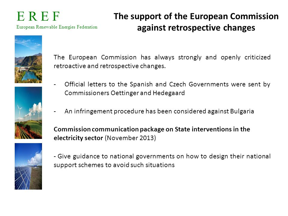 E R E F European Renewable Energies Federation Policy recommendations Create and implement a predictable and stable legislative framework for renewables at national level Respect the commitments taken in the NREAP as much as possible or notify changes to the Commission Provide for some flexibility in the renewable energy support schemes Include the renewable industry in discussions about changes to support schemes to find together alternative solutions to the problems identified 1.