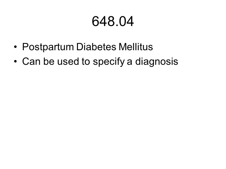 648.04 Postpartum Diabetes Mellitus Can be used to specify a diagnosis
