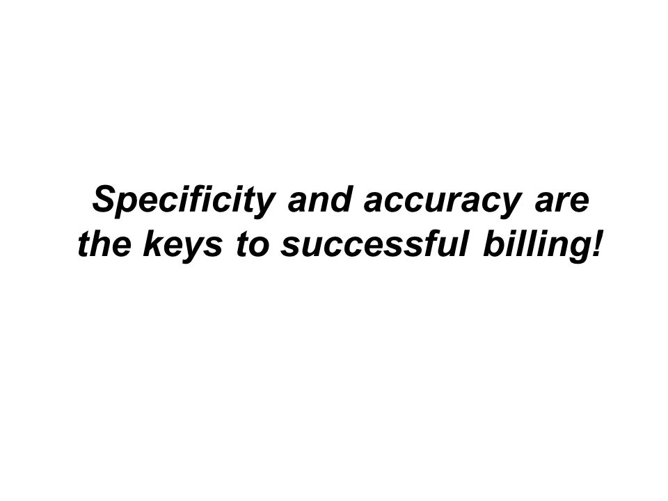 Specificity and accuracy are the keys to successful billing!