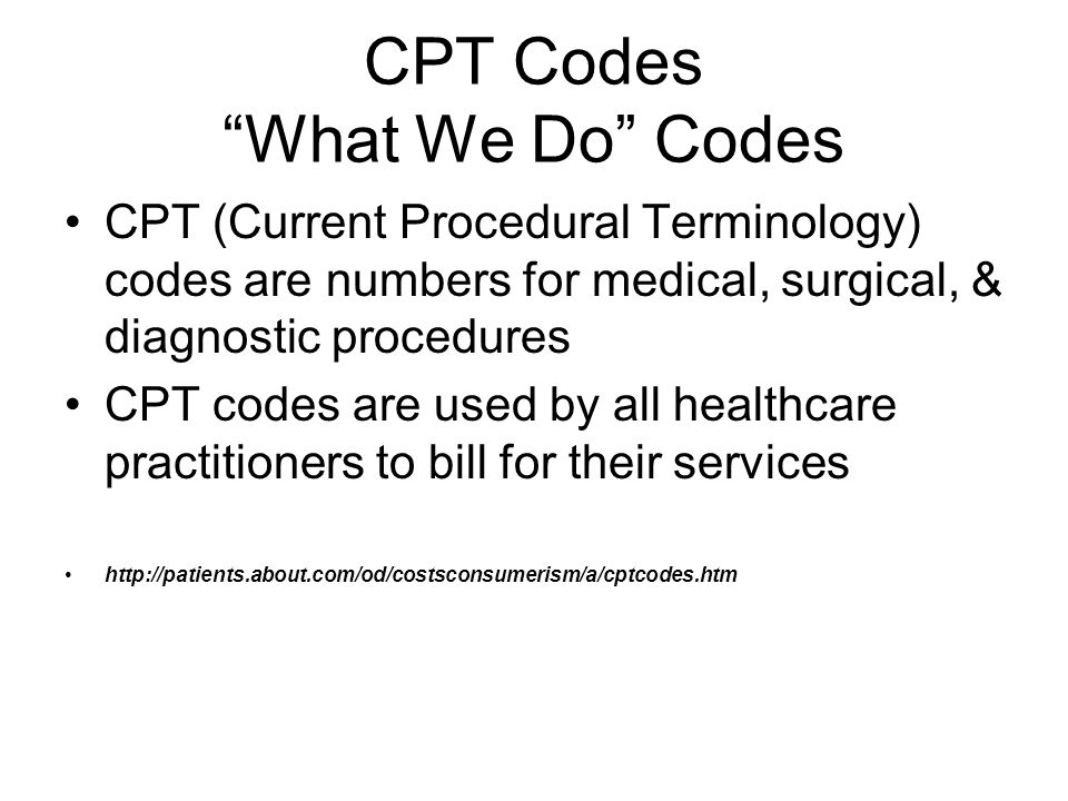 CPT Codes What We Do Codes CPT (Current Procedural Terminology) codes are numbers for medical, surgical, & diagnostic procedures CPT codes are used by all healthcare practitioners to bill for their services http://patients.about.com/od/costsconsumerism/a/cptcodes.htm