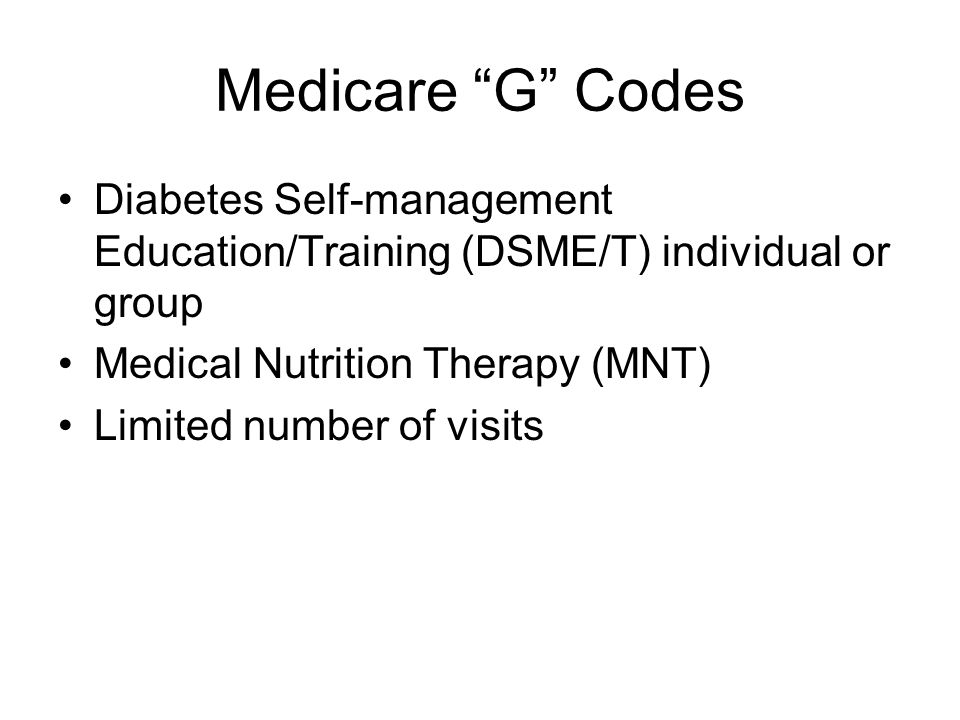 Medicare G Codes Diabetes Self-management Education/Training (DSME/T) individual or group Medical Nutrition Therapy (MNT) Limited number of visits