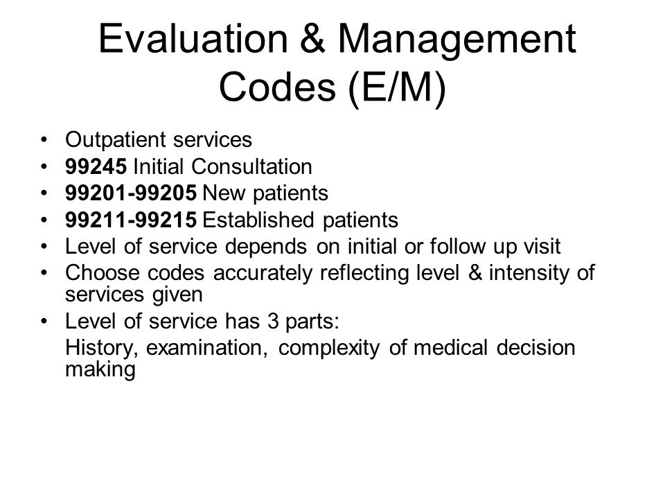 Evaluation & Management Codes (E/M) Outpatient services 99245 Initial Consultation 99201-99205 New patients 99211-99215 Established patients Level of service depends on initial or follow up visit Choose codes accurately reflecting level & intensity of services given Level of service has 3 parts: History, examination, complexity of medical decision making