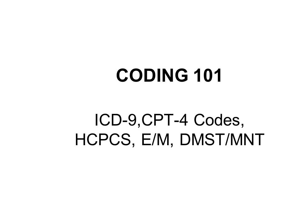 CODING 101 ICD-9,CPT-4 Codes, HCPCS, E/M, DMST/MNT