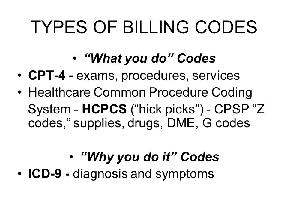 TYPES OF BILLING CODES What you do Codes CPT-4 - exams, procedures, services Healthcare Common Procedure Coding System - HCPCS ( hick picks ) - CPSP Z codes, supplies, drugs, DME, G codes Why you do it Codes ICD-9 - diagnosis and symptoms