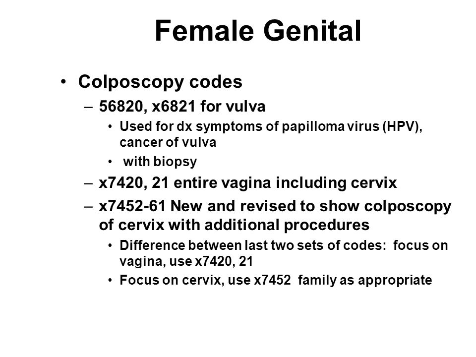 Female Genital Colposcopy codes –56820, x6821 for vulva Used for dx symptoms of papilloma virus (HPV), cancer of vulva with biopsy –x7420, 21 entire vagina including cervix –x7452-61 New and revised to show colposcopy of cervix with additional procedures Difference between last two sets of codes: focus on vagina, use x7420, 21 Focus on cervix, use x7452 family as appropriate
