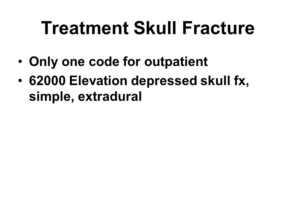 Treatment Skull Fracture Only one code for outpatient 62000 Elevation depressed skull fx, simple, extradural