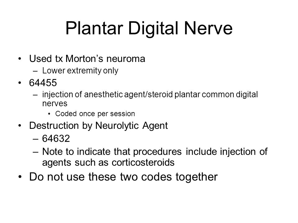 Plantar Digital Nerve Used tx Morton's neuroma –Lower extremity only 64455 –injection of anesthetic agent/steroid plantar common digital nerves Coded once per session Destruction by Neurolytic Agent –64632 –Note to indicate that procedures include injection of agents such as corticosteroids Do not use these two codes together