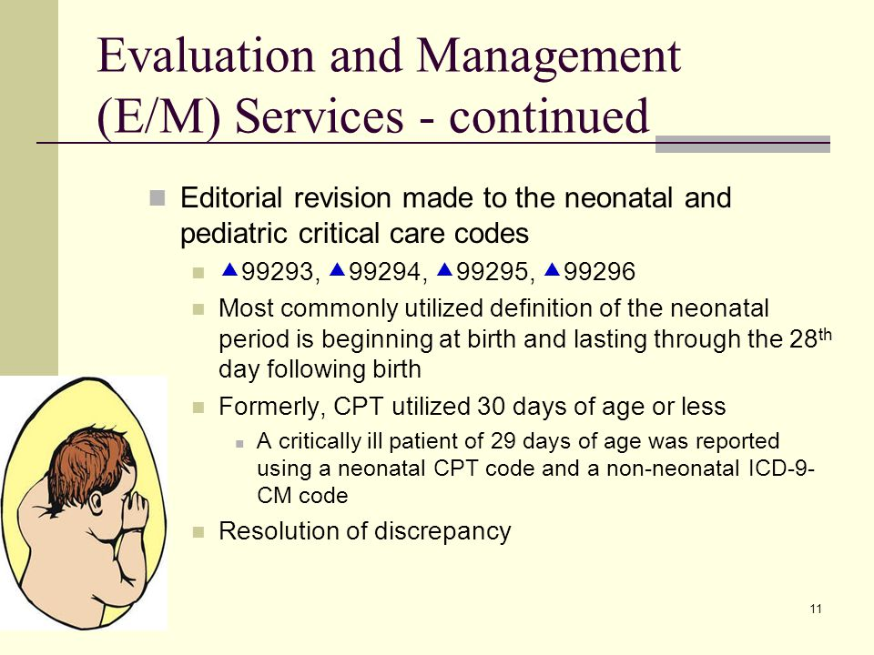 11 Evaluation and Management (E/M) Services - continued Editorial revision made to the neonatal and pediatric critical care codes  99293,  99294,  99295,  99296 Most commonly utilized definition of the neonatal period is beginning at birth and lasting through the 28 th day following birth Formerly, CPT utilized 30 days of age or less A critically ill patient of 29 days of age was reported using a neonatal CPT code and a non-neonatal ICD-9- CM code Resolution of discrepancy