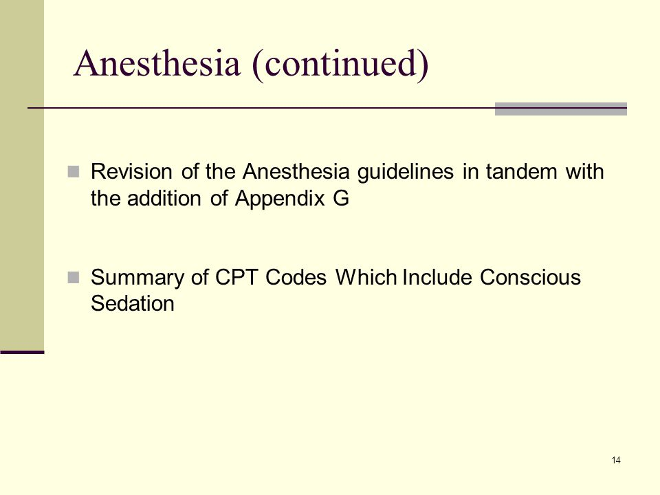 14 Anesthesia (continued) Revision of the Anesthesia guidelines in tandem with the addition of Appendix G Summary of CPT Codes Which Include Conscious Sedation