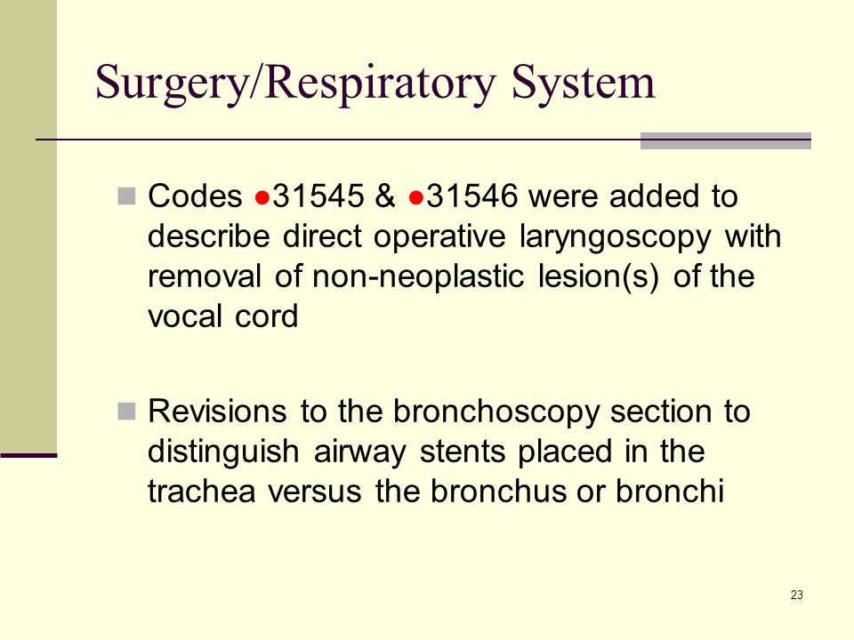 23 Surgery/Respiratory System Codes ●31545 & ●31546 were added to describe direct operative laryngoscopy with removal of non-neoplastic lesion(s) of the vocal cord Revisions to the bronchoscopy section to distinguish airway stents placed in the trachea versus the bronchus or bronchi