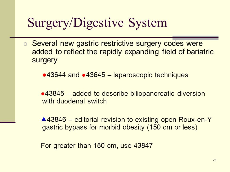 28 Surgery/Digestive System o Several new gastric restrictive surgery codes were added to reflect the rapidly expanding field of bariatric surgery ● 43644 and ●43645 – laparoscopic techniques ●43845 – added to describe biliopancreatic diversion with duodenal switch  43846 – editorial revision to existing open Roux-en-Y gastric bypass for morbid obesity (150 cm or less) For greater than 150 cm, use 43847