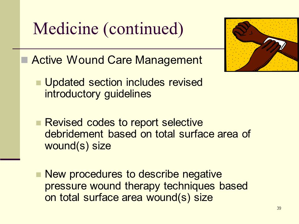 39 Medicine (continued) Active Wound Care Management Updated section includes revised introductory guidelines Revised codes to report selective debridement based on total surface area of wound(s) size New procedures to describe negative pressure wound therapy techniques based on total surface area wound(s) size