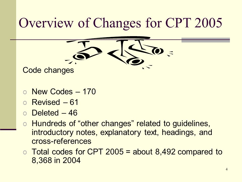 4 Overview of Changes for CPT 2005 Code changes o New Codes – 170 o Revised – 61 o Deleted – 46 o Hundreds of other changes related to guidelines, introductory notes, explanatory text, headings, and cross-references o Total codes for CPT 2005 = about 8,492 compared to 8,368 in 2004