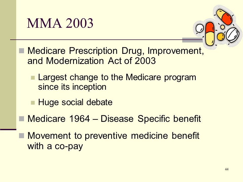 44 MMA 2003 Medicare Prescription Drug, Improvement, and Modernization Act of 2003 Largest change to the Medicare program since its inception Huge social debate Medicare 1964 – Disease Specific benefit Movement to preventive medicine benefit with a co-pay