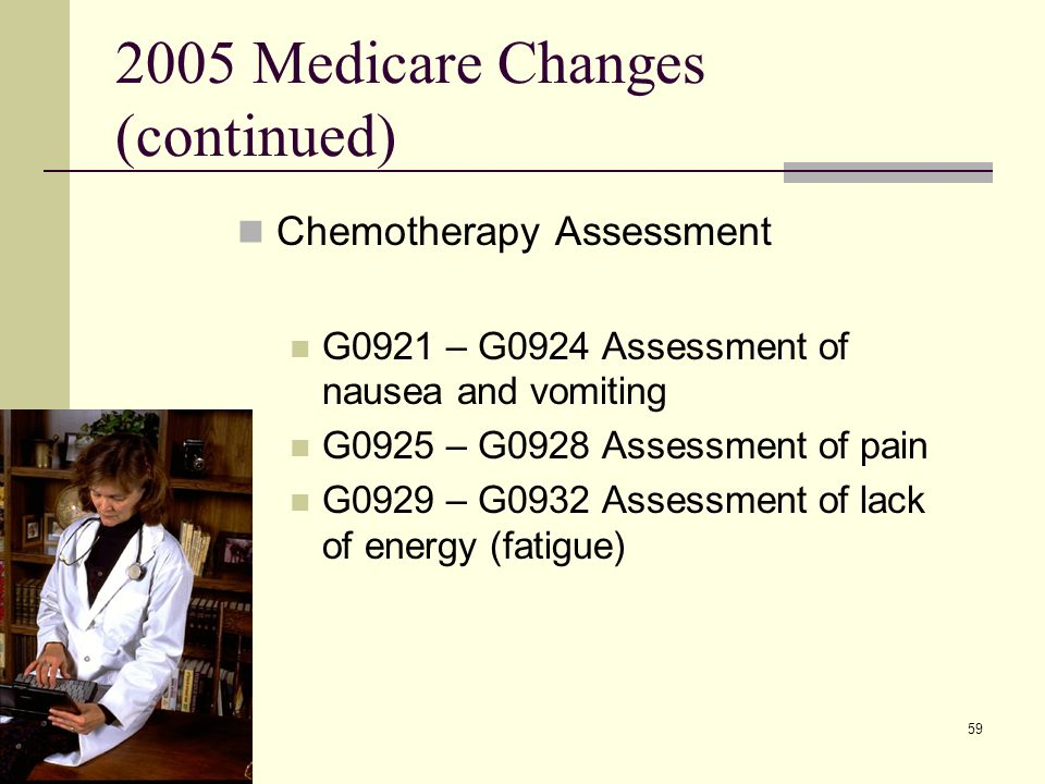 59 2005 Medicare Changes (continued) Chemotherapy Assessment G0921 – G0924 Assessment of nausea and vomiting G0925 – G0928 Assessment of pain G0929 – G0932 Assessment of lack of energy (fatigue)
