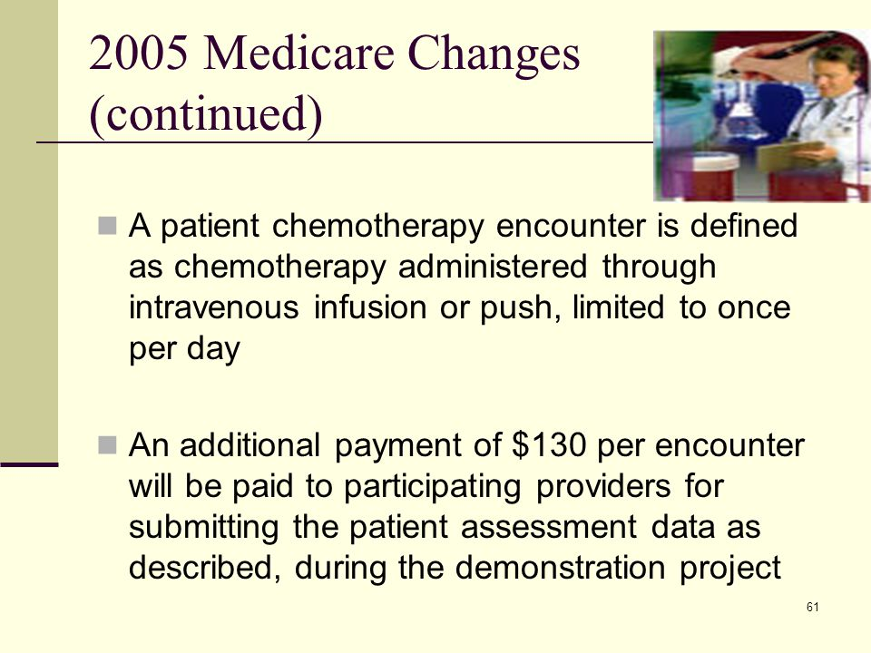 61 2005 Medicare Changes (continued) A patient chemotherapy encounter is defined as chemotherapy administered through intravenous infusion or push, limited to once per day An additional payment of $130 per encounter will be paid to participating providers for submitting the patient assessment data as described, during the demonstration project