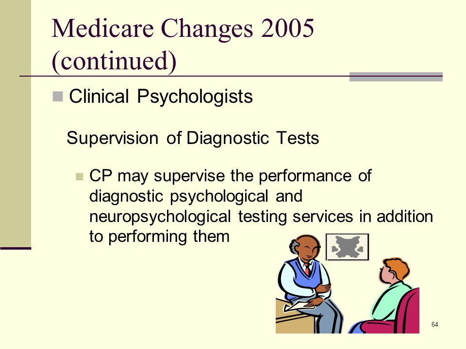 64 Medicare Changes 2005 (continued) Clinical Psychologists Supervision of Diagnostic Tests CP may supervise the performance of diagnostic psychological and neuropsychological testing services in addition to performing them