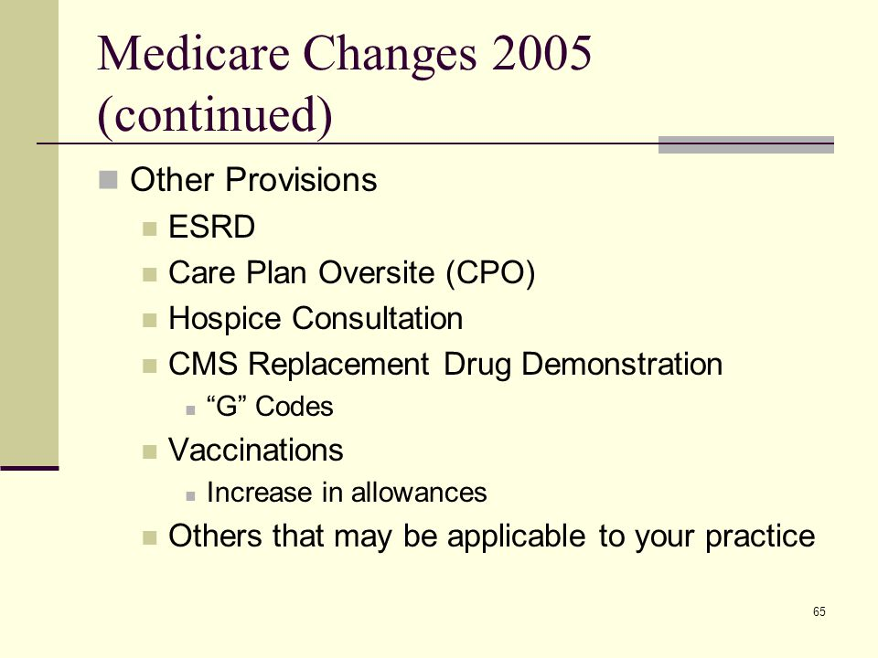 65 Medicare Changes 2005 (continued) Other Provisions ESRD Care Plan Oversite (CPO) Hospice Consultation CMS Replacement Drug Demonstration G Codes Vaccinations Increase in allowances Others that may be applicable to your practice