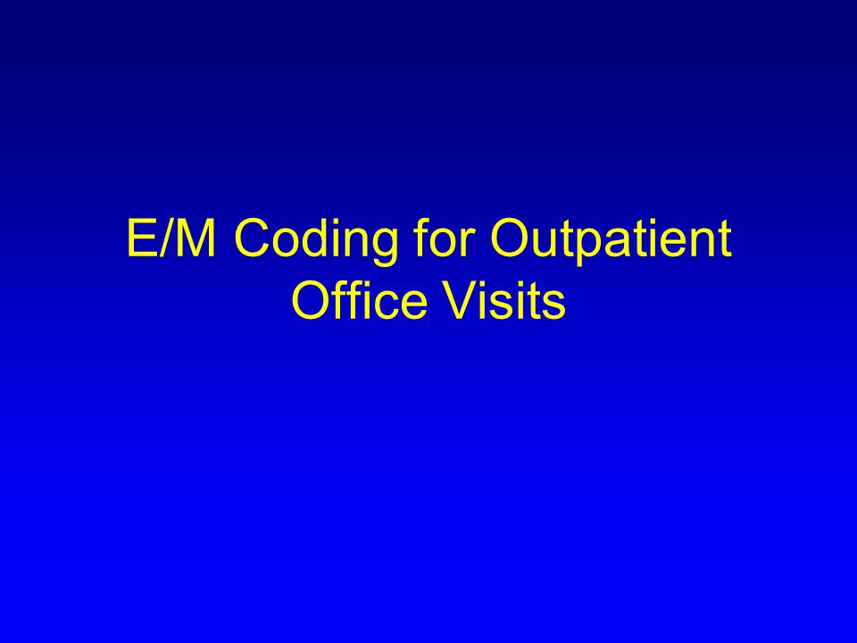 Overview Background Assumptions Rapid Review of E/M Coding Basics Minimal Requirements –Level 4 problem focused return –Level 4 chronic disease management return Documentation Requirements –Level 5 return –Initial level 4/5 Cases