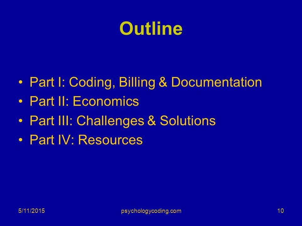 5/11/2015 Outline Part I: Coding, Billing & Documentation Part II: Economics Part III: Challenges & Solutions Part IV: Resources 10psychologycoding.co
