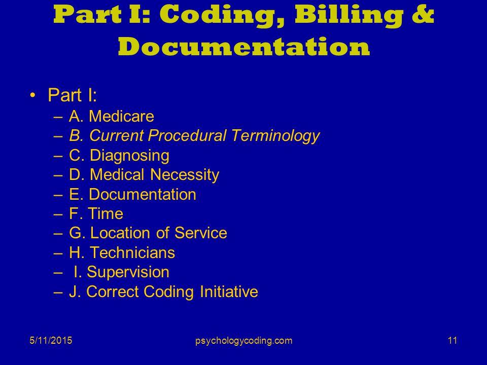 5/11/2015 Part I: Coding, Billing & Documentation Part I: –A. Medicare –B. Current Procedural Terminology –C. Diagnosing –D. Medical Necessity –E. Doc