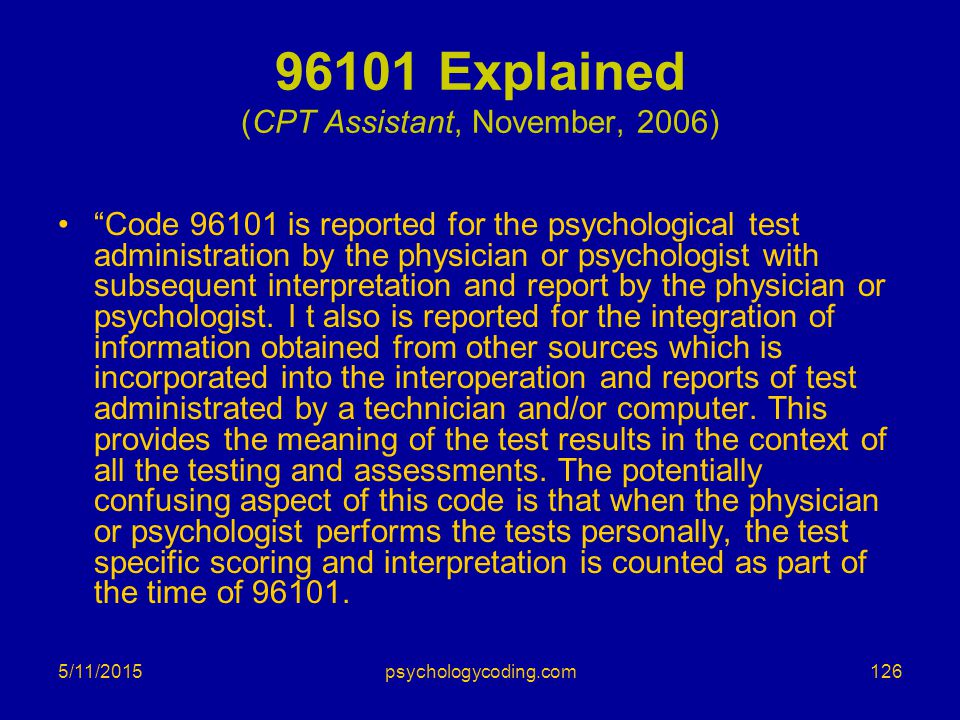 """5/11/2015 96101 Explained (CPT Assistant, November, 2006) """"Code 96101 is reported for the psychological test administration by the physician or psycho"""