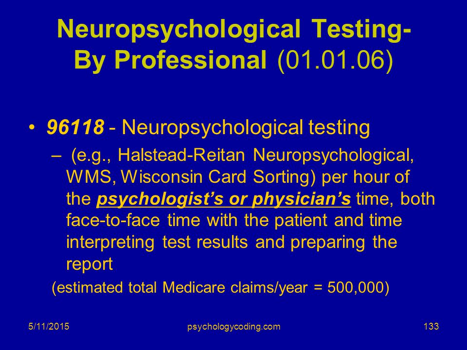 5/11/2015 Neuropsychological Testing- By Professional (01.01.06) 96118 - Neuropsychological testing – (e.g., Halstead-Reitan Neuropsychological, WMS,