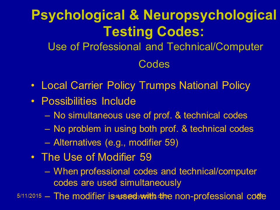 5/11/2015 Psychological & Neuropsychological Testing Codes: Use of Professional and Technical/Computer Codes Local Carrier Policy Trumps National Poli