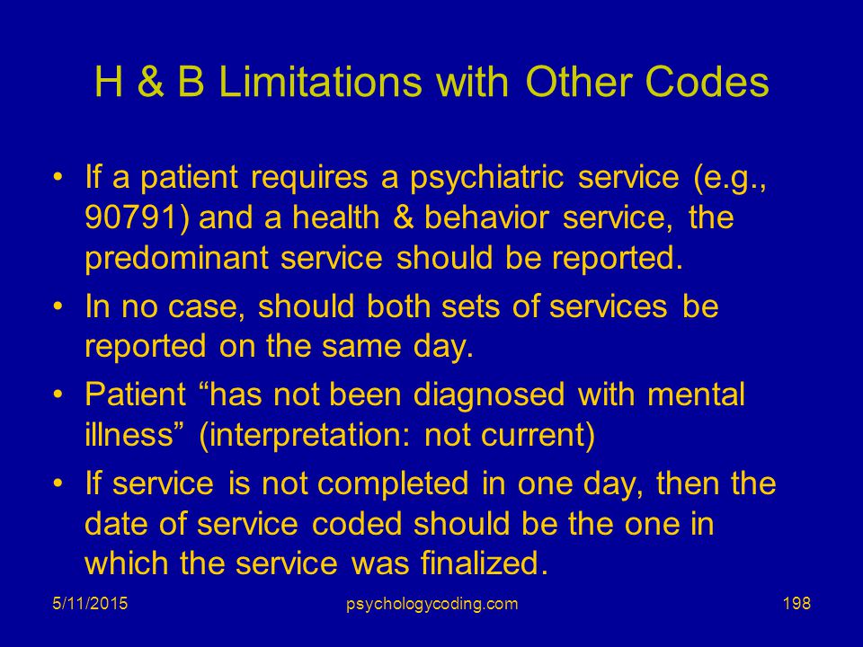 H & B Limitations with Other Codes If a patient requires a psychiatric service (e.g., 90791) and a health & behavior service, the predominant service