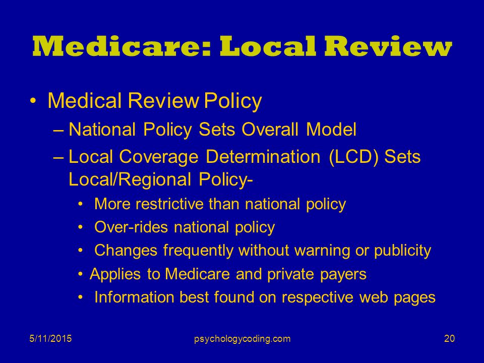 5/11/2015 Medicare: Local Review Medical Review Policy –National Policy Sets Overall Model –Local Coverage Determination (LCD) Sets Local/Regional Pol