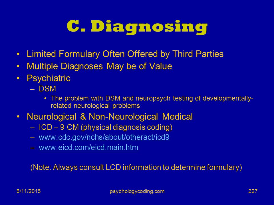 5/11/2015 C. Diagnosing Limited Formulary Often Offered by Third Parties Multiple Diagnoses May be of Value Psychiatric –DSM The problem with DSM and