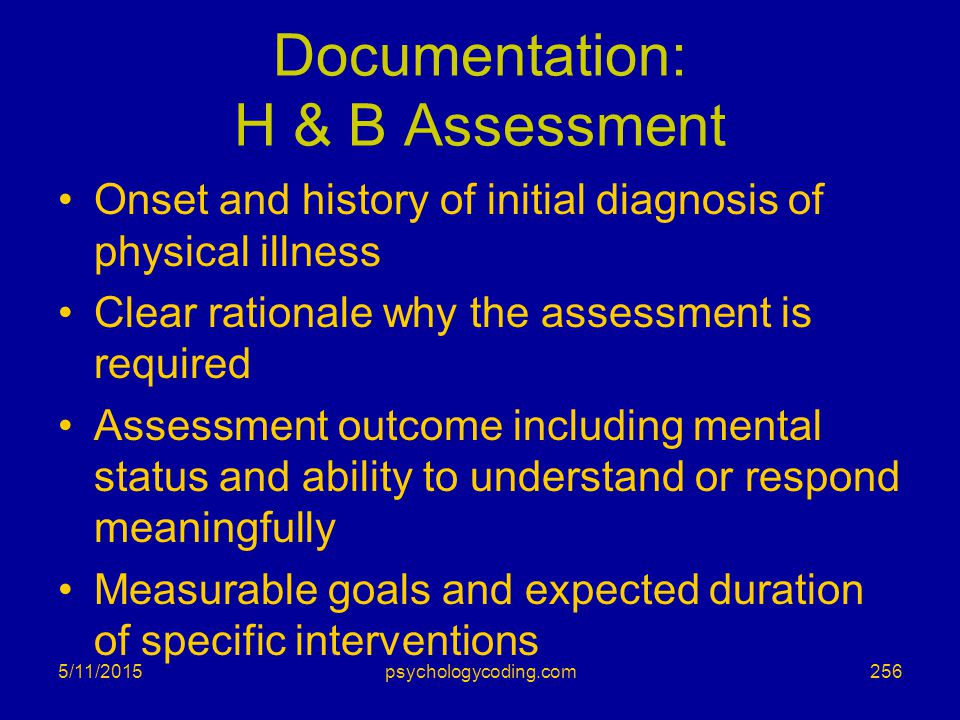 5/11/2015 Documentation: H & B Assessment Onset and history of initial diagnosis of physical illness Clear rationale why the assessment is required As