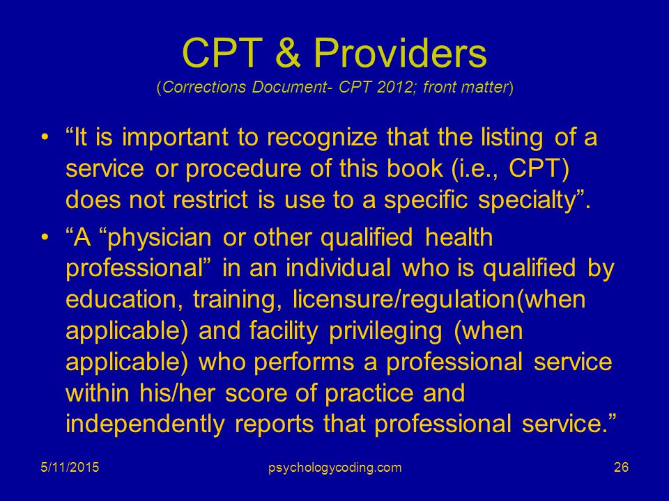 """CPT & Providers (Corrections Document- CPT 2012; front matter) """"It is important to recognize that the listing of a service or procedure of this book ("""
